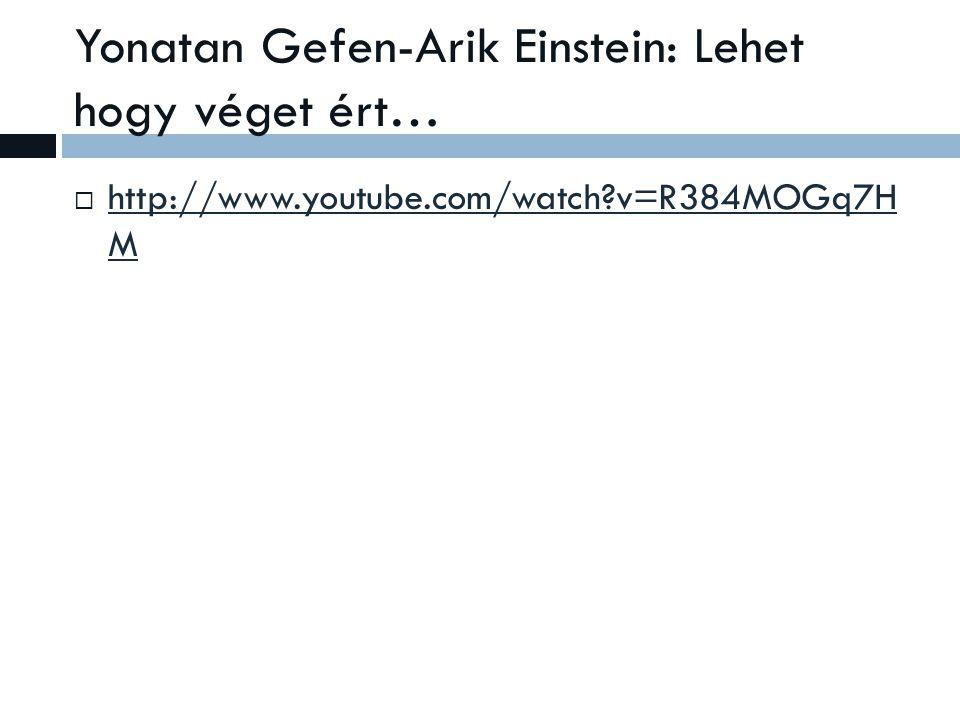 Yonatan Gefen-Arik Einstein: Lehet hogy véget ért…  http://www.youtube.com/watch v=R384MOGq7H M http://www.youtube.com/watch v=R384MOGq7H M