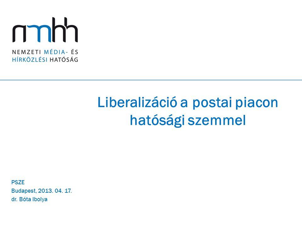 Liberalizáció a postai piacon hatósági szemmel PSZE Budapest, 2013. 04. 17. dr. Bóta Ibolya