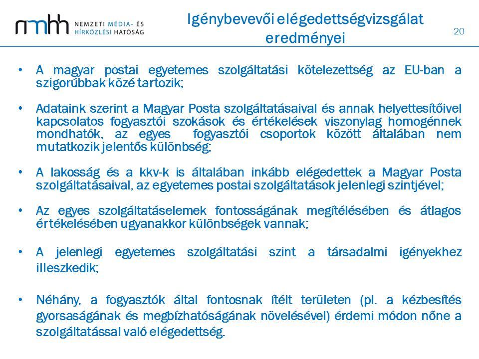20 Igénybevevői elégedettségvizsgálat eredményei • A magyar postai egyetemes szolgáltatási kötelezettség az EU-ban a szigorúbbak közé tartozik; • Adataink szerint a Magyar Posta szolgáltatásaival és annak helyettesítőivel kapcsolatos fogyasztói szokások és értékelések viszonylag homogénnek mondhatók, az egyes fogyasztói csoportok között általában nem mutatkozik jelentős különbség; • A lakosság és a kkv-k is általában inkább elégedettek a Magyar Posta szolgáltatásaival, az egyetemes postai szolgáltatások jelenlegi szintjével; • Az egyes szolgáltatáselemek fontosságának megítélésében és átlagos értékelésében ugyanakkor különbségek vannak; • A jelenlegi egyetemes szolgáltatási szint a társadalmi igényekhez illeszkedik; • Néhány, a fogyasztók által fontosnak ítélt területen (pl.