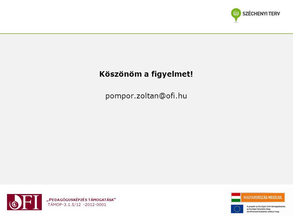 """""""P EDAGÓGUSKÉPZÉS TÁMOGATÁSA """" TÁMOP-3.1.5/12 -2012-0001 Köszönöm a figyelmet! pompor.zoltan@ofi.hu"""