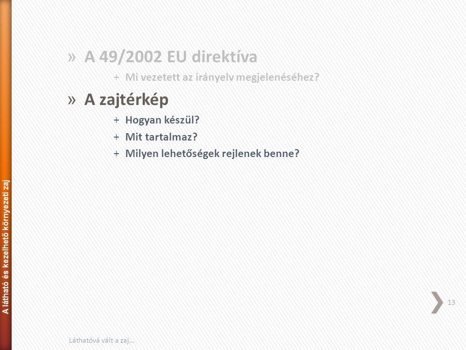 » A 49/2002 EU direktíva +Mi vezetett az irányelv megjelenéséhez? » A zajtérkép +Hogyan készül? +Mit tartalmaz? +Milyen lehetőségek rejlenek benne? 13