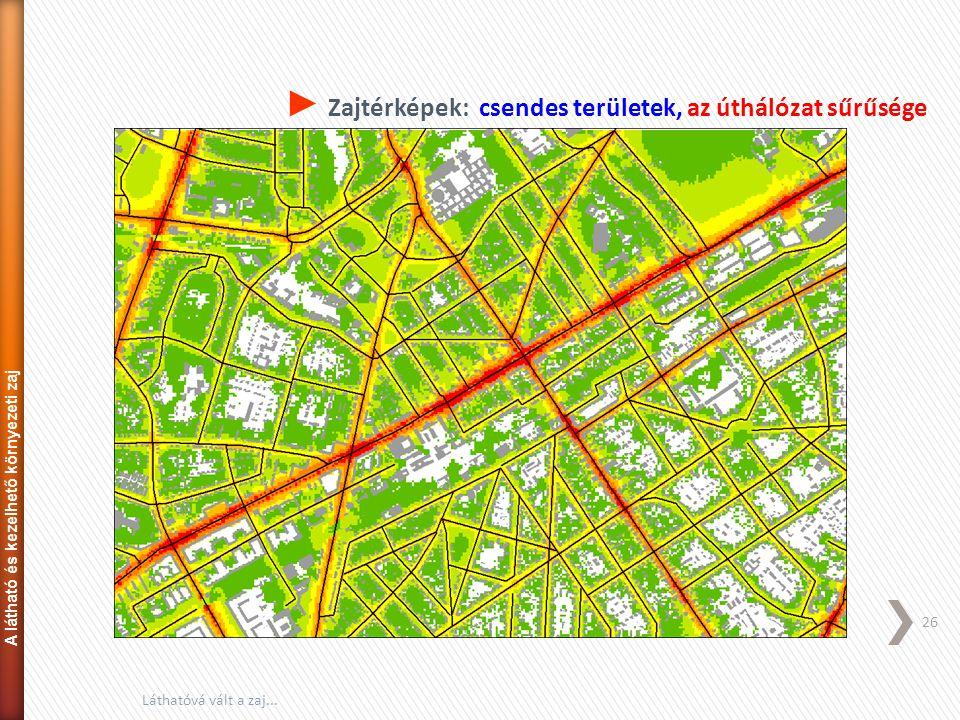 ► Zajtérképek: csendes területek, az úthálózat sűrűsége 26 Láthatóvá vált a zaj... A látható és kezelhető környezeti zaj