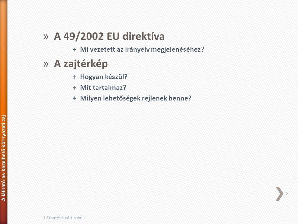 » A 49/2002 EU direktíva +Mi vezetett az irányelv megjelenéséhez? » A zajtérkép +Hogyan készül? +Mit tartalmaz? +Milyen lehetőségek rejlenek benne? 8