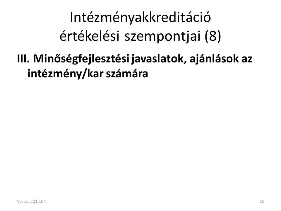 Intézményakkreditáció értékelési szempontjai (8) III. Minőségfejlesztési javaslatok, ajánlások az intézmény/kar számára 10Veress 2013.04.