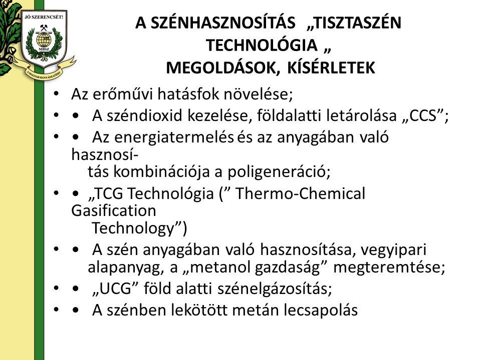 """A SZÉNHASZNOSÍTÁS """"TISZTASZÉN TECHNOLÓGIA """" MEGOLDÁSOK, KÍSÉRLETEK • Az erőművi hatásfok növelése; • • A széndioxid kezelése, földalatti letárolása """"CCS ; • • Az energiatermelés és az anyagában való hasznosí- tás kombinációja a poligeneráció; • • """"TCG Technológia ( Thermo-Chemical Gasification Technology ) • • A szén anyagában való hasznosítása, vegyipari alapanyag, a """"metanol gazdaság megteremtése; • • """"UCG föld alatti szénelgázosítás; • • A szénben lekötött metán lecsapolás"""