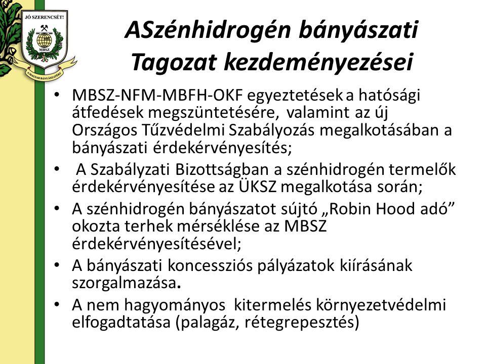"""ASzénhidrogén bányászati Tagozat kezdeményezései • MBSZ-NFM-MBFH-OKF egyeztetések a hatósági átfedések megszüntetésére, valamint az új Országos Tűzvédelmi Szabályozás megalkotásában a bányászati érdekérvényesítés; • A Szabályzati Bizottságban a szénhidrogén termelők érdekérvényesítése az ÜKSZ megalkotása során; • A szénhidrogén bányászatot sújtó """"Robin Hood adó okozta terhek mérséklése az MBSZ érdekérvényesítésével; • A bányászati koncessziós pályázatok kiírásának szorgalmazása."""