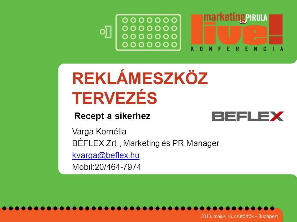 REKLÁMESZKÖZ TERVEZÉS Varga Kornélia BÉFLEX Zrt., Marketing és PR Manager kvarga@beflex.hu Mobil:20/464-7974 Recept a sikerhez