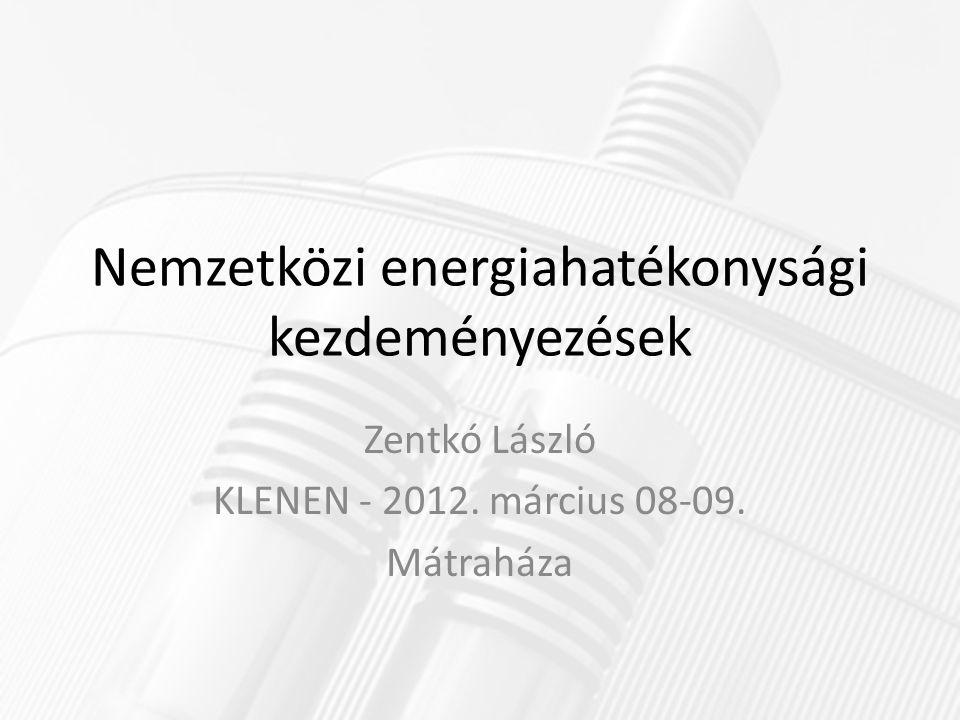 Nemzetközi energiahatékonysági kezdeményezések Zentkó László KLENEN - 2012.