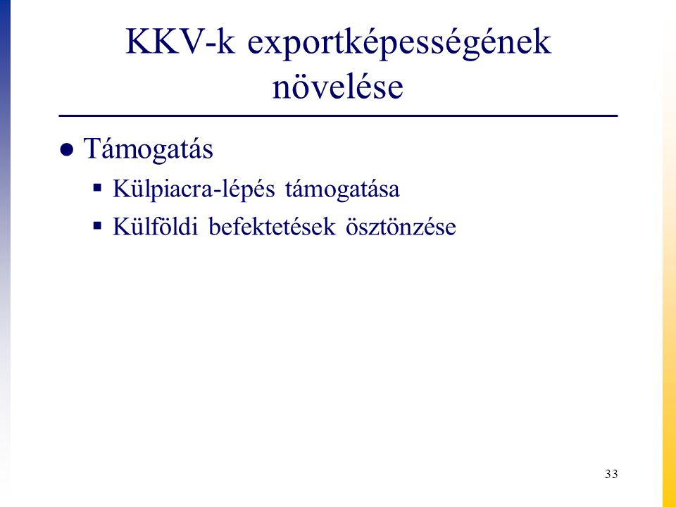 KKV-k exportképességének növelése ● Támogatás  Külpiacra-lépés támogatása  Külföldi befektetések ösztönzése 33