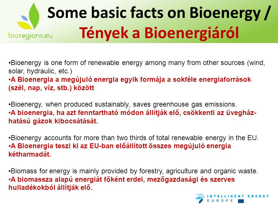 Some basic facts on Bioenergy / Tények a Bioenergiáról •Bioenergy is one form of renewable energy among many from other sources (wind, solar, hydraulic, etc.) •A Bioenergia a megújuló energia egyik formája a sokféle energiaforrások (szél, nap, víz, stb.) között •Bioenergy, when produced sustainably, saves greenhouse gas emissions.