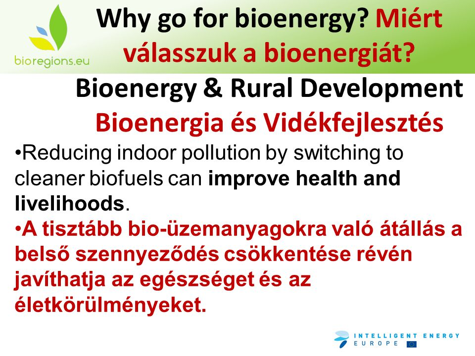 Why go for bioenergy? Miért válasszuk a bioenergiát? Bioenergy & Rural Development Bioenergia és Vidékfejlesztés •Reducing indoor pollution by switchi