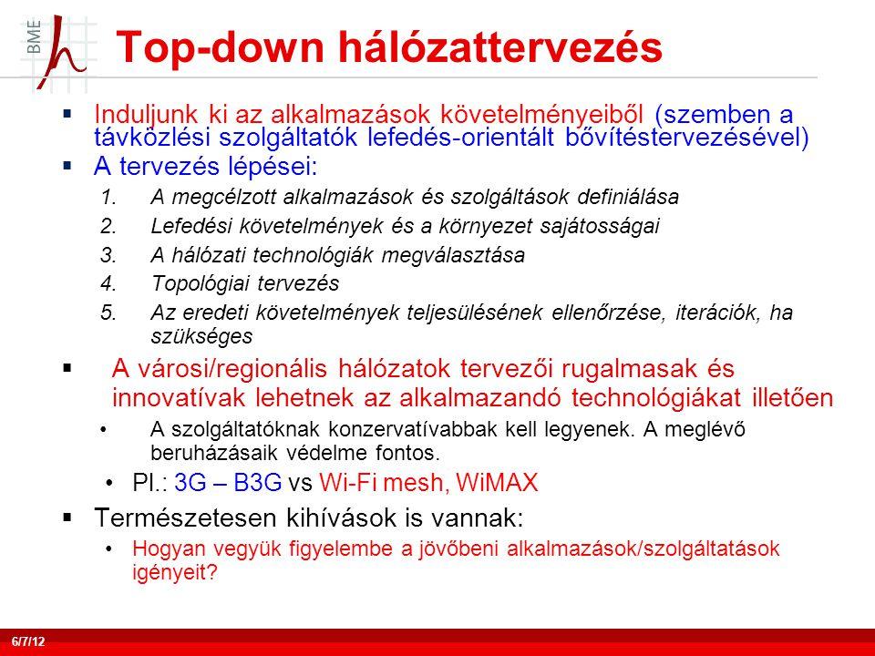 Top-down hálózattervezés 6/7/12  Induljunk ki az alkalmazások követelményeiből (szemben a távközlési szolgáltatók lefedés-orientált bővítéstervezésével)  A tervezés lépései: 1.A megcélzott alkalmazások és szolgáltások definiálása 2.Lefedési követelmények és a környezet sajátosságai 3.A hálózati technológiák megválasztása 4.Topológiai tervezés 5.Az eredeti követelmények teljesülésének ellenőrzése, iterációk, ha szükséges  A városi/regionális hálózatok tervezői rugalmasak és innovatívak lehetnek az alkalmazandó technológiákat illetően •A szolgáltatóknak konzervatívabbak kell legyenek.