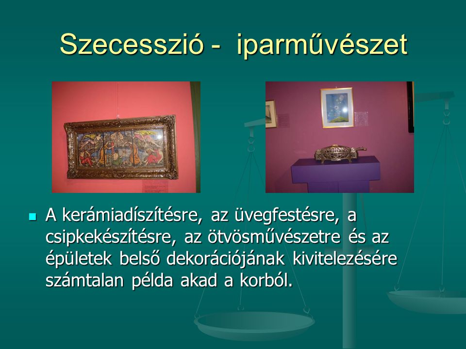 Szecesszió - iparművészet  A kerámiadíszítésre, az üvegfestésre, a csipkekészítésre, az ötvösművészetre és az épületek belső dekorációjának kivitelez