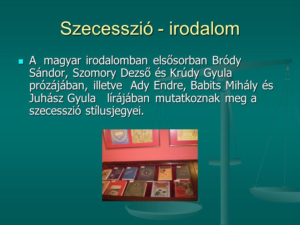 Szecesszió - irodalom  A magyar irodalomban elsősorban Bródy Sándor, Szomory Dezső és Krúdy Gyula prózájában, illetve Ady Endre, Babits Mihály és Juh