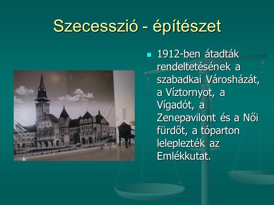 Szecesszió - építészet  1912-ben átadták rendeltetésének a szabadkai Városházát, a Víztornyot, a Vígadót, a Zenepavilont és a Női fürdőt, a tóparton leleplezték az Emlékkutat.