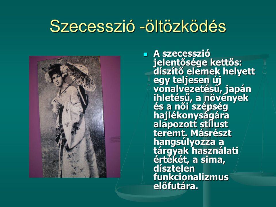 Szecesszió -öltözködés  A szecesszió jelentősége kettős: díszítő elemek helyett egy teljesen új vonalvezetésű, japán ihletésű, a növények és a női sz