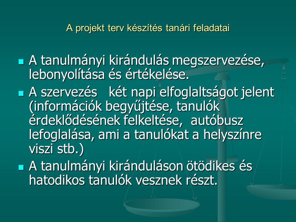 A projekt terv készítés tanári feladatai  A tanulmányi kirándulás megszervezése, lebonyolítása és értékelése.  A szervezés két napi elfoglaltságot j