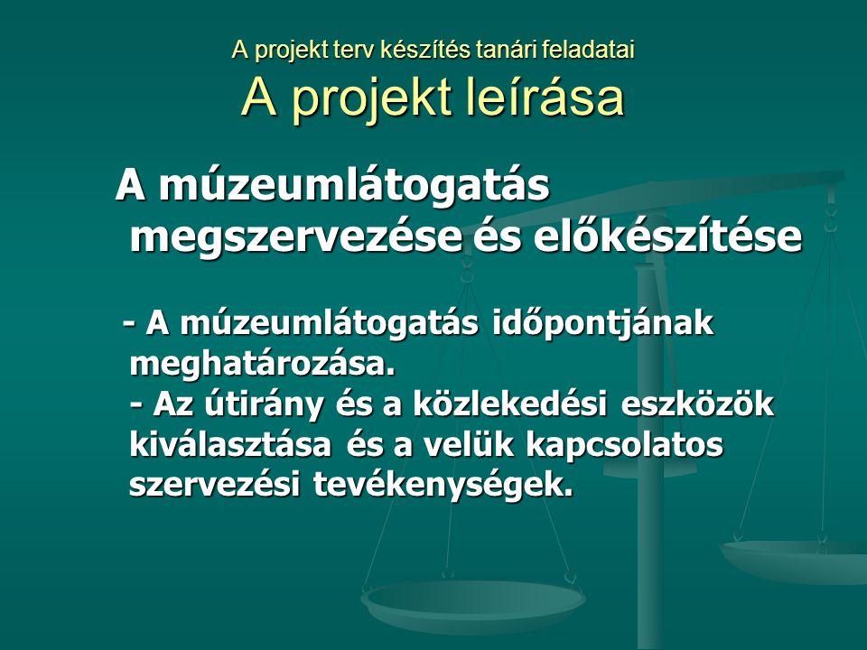 A projekt terv készítés tanári feladatai A projekt leírása A múzeumlátogatás megszervezése és előkészítése A múzeumlátogatás megszervezése és előkészí