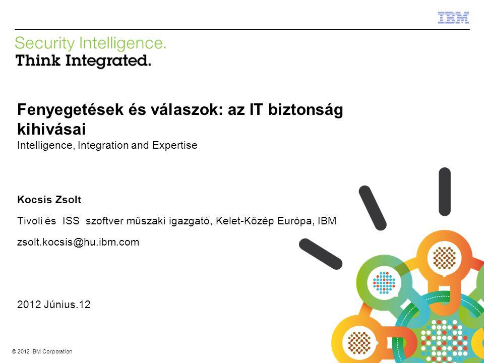 © 2012 IBM Corporation IBM Security Systems 1 © 2012 IBM Corporation Fenyegetések és válaszok: az IT biztonság kihivásai Intelligence, Integration and Expertise Kocsis Zsolt Tivoli és ISS szoftver műszaki igazgató, Kelet-Közép Európa, IBM zsolt.kocsis@hu.ibm.com 2012 Június.12