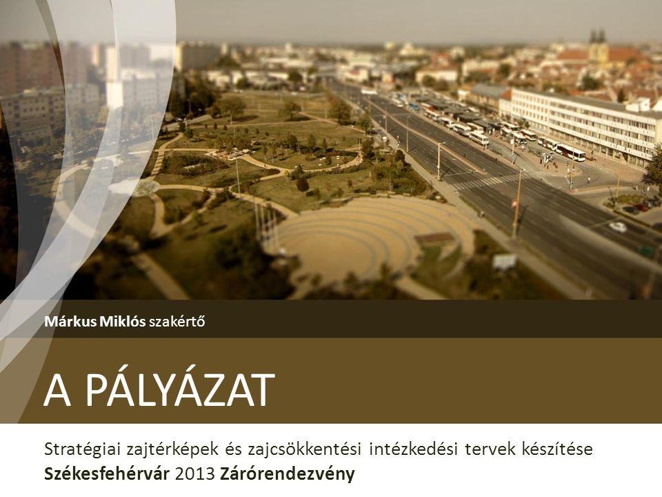 A PÁLYÁZAT Márkus Miklós szakértő Stratégiai zajtérképek és zajcsökkentési intézkedési tervek készítése Székesfehérvár 2013 Zárórendezvény