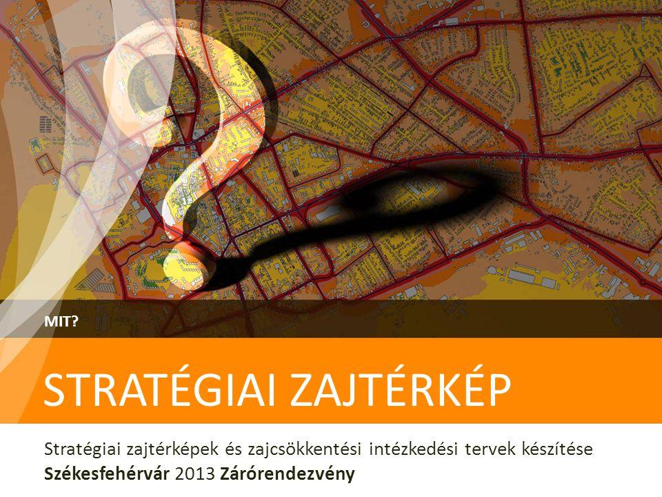 STRATÉGIAI ZAJTÉRKÉP MIT? Stratégiai zajtérképek és zajcsökkentési intézkedési tervek készítése Székesfehérvár 2013 Zárórendezvény