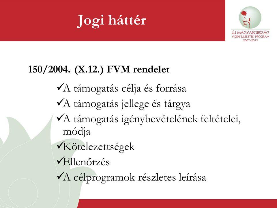 Jogi háttér 150/2004. (X.12.) FVM rendelet  A támogatás célja és forrása  A támogatás jellege és tárgya  A támogatás igénybevételének feltételei, m