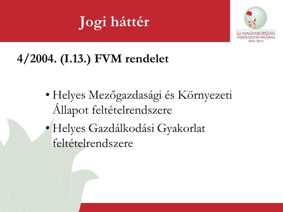 Jogi háttér 4/2004. (I.13.) FVM rendelet •Helyes Mezőgazdasági és Környezeti Állapot feltételrendszere •Helyes Gazdálkodási Gyakorlat feltételrendszer