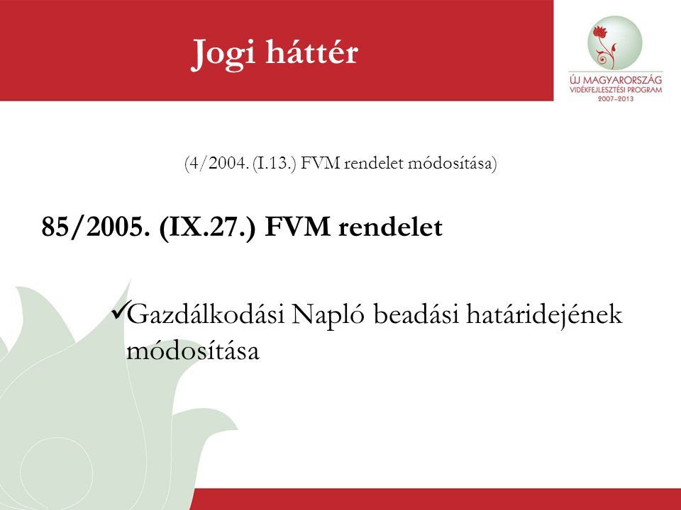 (4/2004. (I.13.) FVM rendelet módosítása) 85/2005. (IX.27.) FVM rendelet  Gazdálkodási Napló beadási határidejének módosítása Jogi háttér