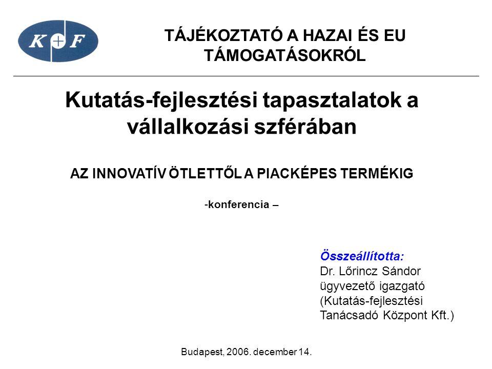 TÁJÉKOZTATÓ A HAZAI ÉS EU TÁMOGATÁSOKRÓL Budapest, 2006. december 14. Kutatás-fejlesztési tapasztalatok a vállalkozási szférában AZ INNOVATÍV ÖTLETTŐL