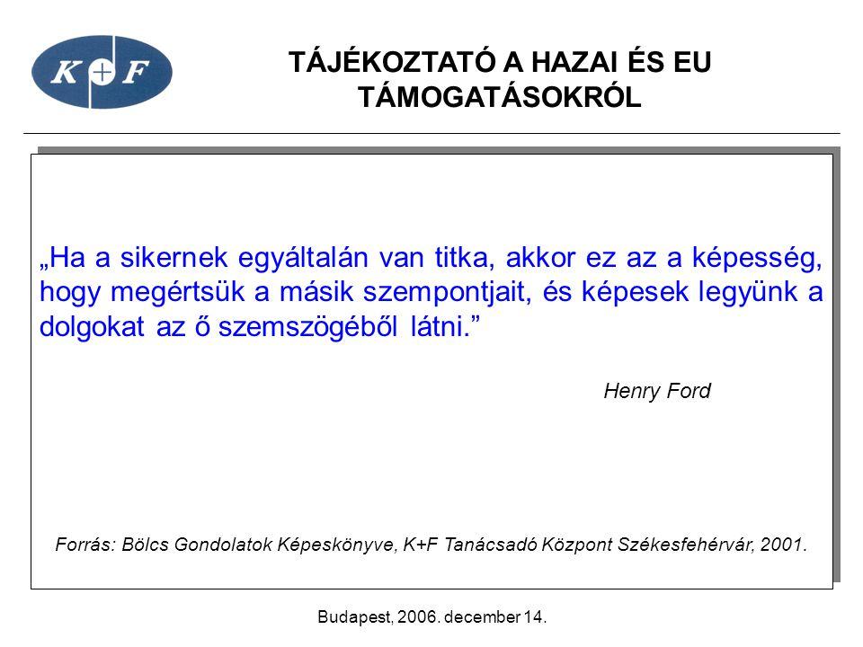 """TÁJÉKOZTATÓ A HAZAI ÉS EU TÁMOGATÁSOKRÓL Budapest, 2006. december 14. """"Ha a sikernek egyáltalán van titka, akkor ez az a képesség, hogy megértsük a má"""