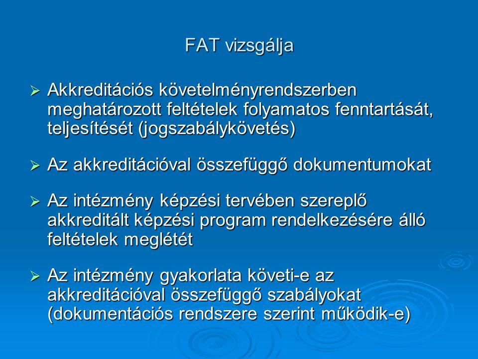 FAT vizsgálja  Akkreditációs követelményrendszerben meghatározott feltételek folyamatos fenntartását, teljesítését (jogszabálykövetés)  Az akkreditációval összefüggő dokumentumokat  Az intézmény képzési tervében szereplő akkreditált képzési program rendelkezésére álló feltételek meglétét  Az intézmény gyakorlata követi-e az akkreditációval összefüggő szabályokat (dokumentációs rendszere szerint működik-e)