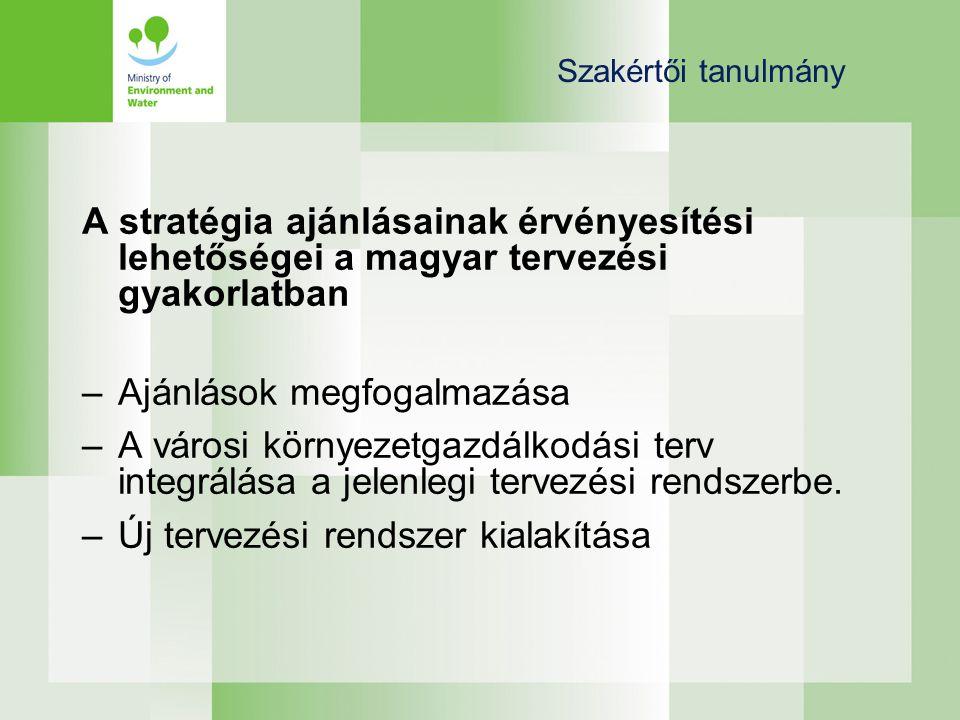 Szakértői tanulmány A stratégia ajánlásainak érvényesítési lehetőségei a magyar tervezési gyakorlatban –Ajánlások megfogalmazása –A városi környezetgazdálkodási terv integrálása a jelenlegi tervezési rendszerbe.