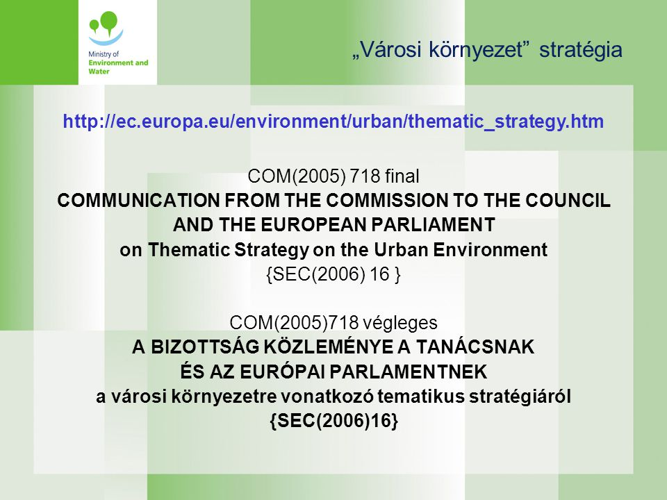 """Városi környezet stratégia COM(2005) 718 final COMMUNICATION FROM THE COMMISSION TO THE COUNCIL AND THE EUROPEAN PARLIAMENT on Thematic Strategy on the Urban Environment {SEC(2006) 16 } COM(2005)718 végleges A BIZOTTSÁG KÖZLEMÉNYE A TANÁCSNAK ÉS AZ EURÓPAI PARLAMENTNEK a városi környezetre vonatkozó tematikus stratégiáról {SEC(2006)16} http://ec.europa.eu/environment/urban/thematic_strategy.htm"