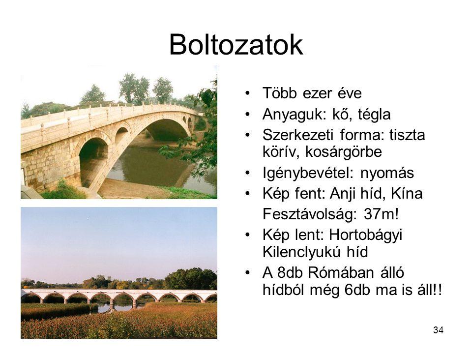 34 Boltozatok •Több ezer éve •Anyaguk: kő, tégla •Szerkezeti forma: tiszta körív, kosárgörbe •Igénybevétel: nyomás •Kép fent: Anji híd, Kína Fesztávolság: 37m.