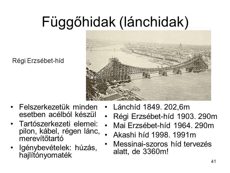 41 Függőhidak (lánchidak) •Felszerkezetük minden esetben acélból készül •Tartószerkezeti elemei: pilon, kábel, régen lánc, merevítőtartó •Igénybevételek: húzás, hajlítónyomaték Régi Erzsébet-híd •Lánchíd 1849.