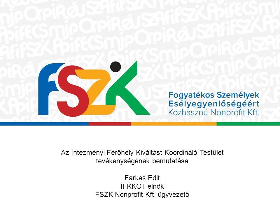 Az Intézményi Férőhely Kiváltást Koordináló Testület tevékenységének bemutatása Farkas Edit IFKKOT elnök FSZK Nonprofit Kft. ügyvezető