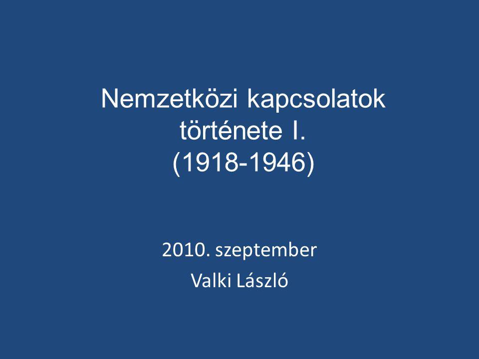 Nemzetközi kapcsolatok története I. (1918-1946) 2010. szeptember Valki László