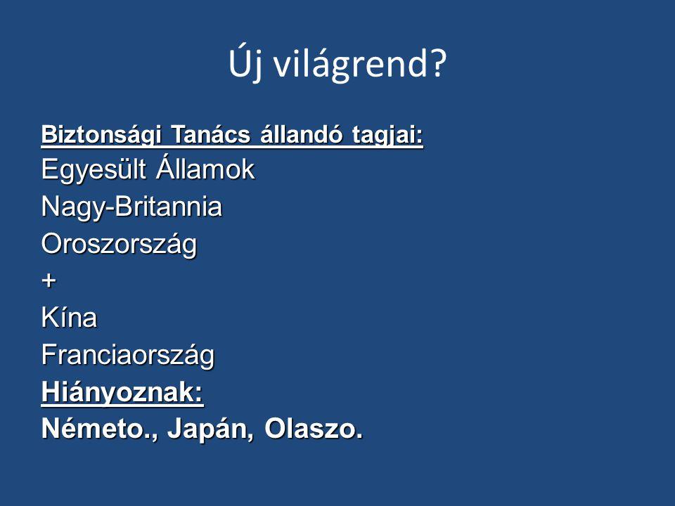 Új világrend? Biztonsági Tanács állandó tagjai: Egyesült Államok Nagy-BritanniaOroszország+KínaFranciaországHiányoznak: Németo., Japán, Olaszo.