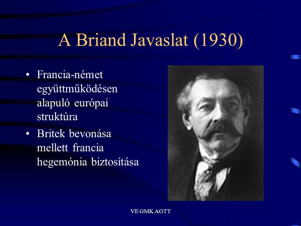 VE GMK AGTT A Briand Javaslat (1930) •Francia-német együttműködésen alapuló európai struktúra •Britek bevonása mellett francia hegemónia biztosítása