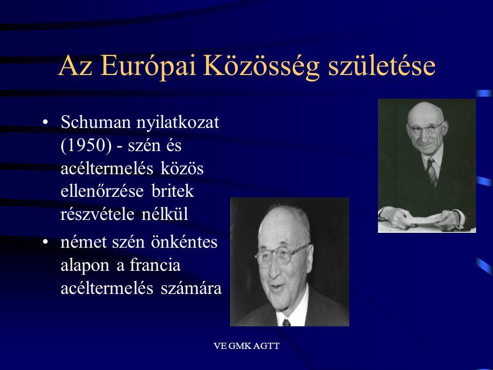 VE GMK AGTT Az Európai Közösség születése •Schuman nyilatkozat (1950) - szén és acéltermelés közös ellenőrzése britek részvétele nélkül •német szén ön