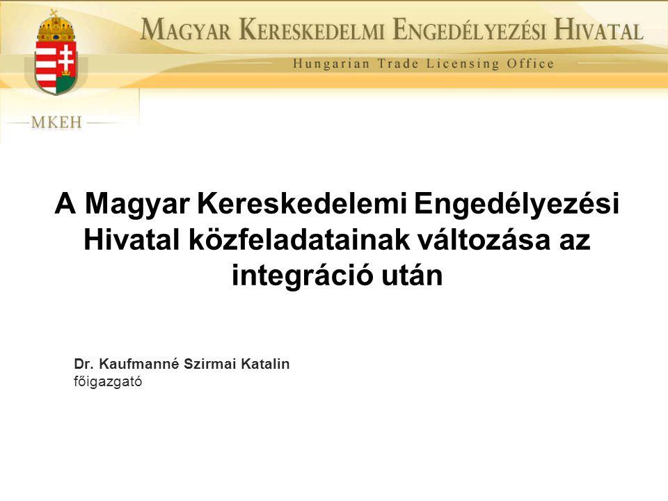 A Magyar Kereskedelemi Engedélyezési Hivatal közfeladatainak változása az integráció után Dr. Kaufmanné Szirmai Katalin főigazgató