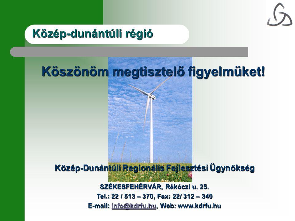 Köszönöm megtisztelő figyelmüket! Közép-Dunántúli Regionális Fejlesztési Ügynökség SZÉKESFEHÉRVÁR, Rákóczi u. 25. Tel.: 22 / 513 – 370, Fax: 22/ 312 –