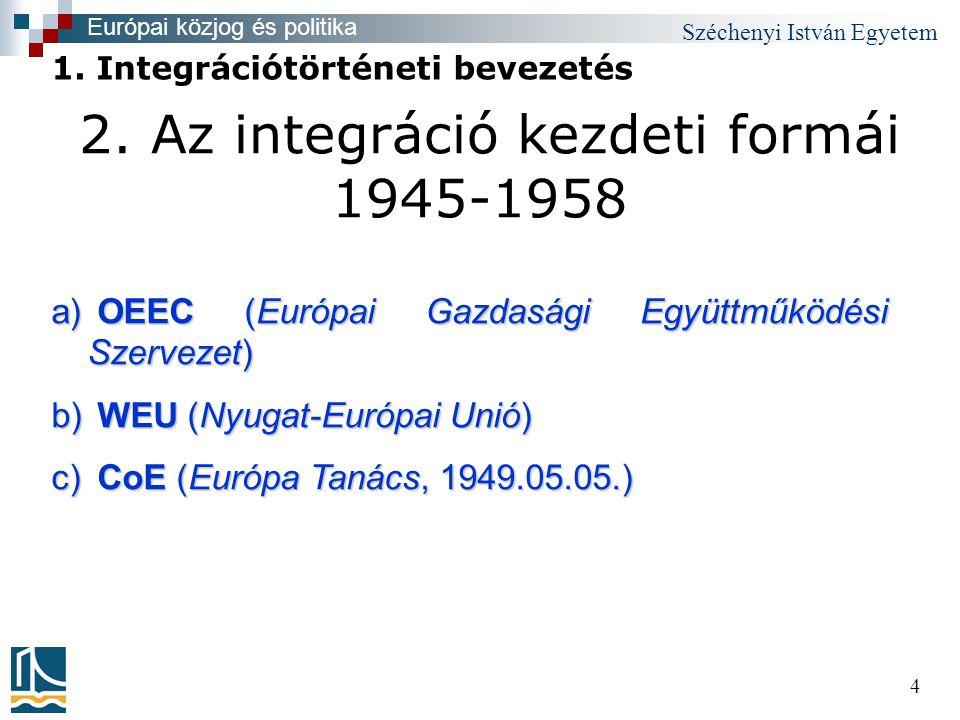 Széchenyi István Egyetem 4 2. Az integráció kezdeti formái 1945-1958 Európai közjog és politika 1.