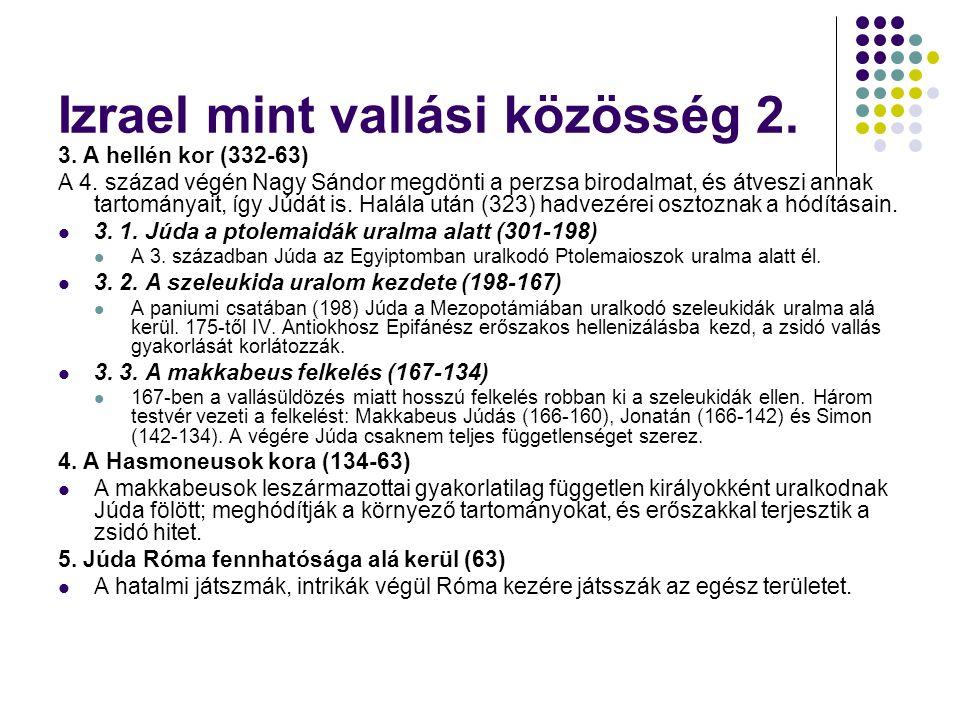 Izrael mint vallási közösség 2. 3. A hellén kor (332-63) A 4. század végén Nagy Sándor megdönti a perzsa birodalmat, és átveszi annak tartományait, íg