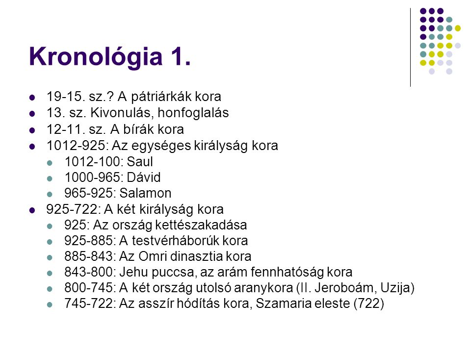 Kronológia 1.  19-15. sz.? A pátriárkák kora  13. sz. Kivonulás, honfoglalás  12-11. sz. A bírák kora  1012-925: Az egységes királyság kora  1012