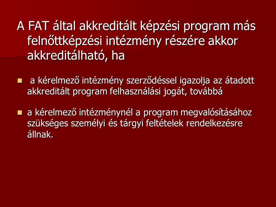 - A FAT által akkreditált képzési program más felnőttképzési intézmény részére akkor akkreditálható, ha  a kérelmező intézmény szerződéssel igazolja az átadott akkreditált program felhasználási jogát, továbbá  a kérelmező intézménynél a program megvalósításához szükséges személyi és tárgyi feltételek rendelkezésre állnak.