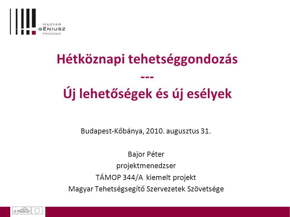 Hétköznapi tehetséggondozás --- Új lehetőségek és új esélyek Budapest-Kőbánya, 2010. augusztus 31. Bajor Péter projektmenedzser TÁMOP 344/A kiemelt pr