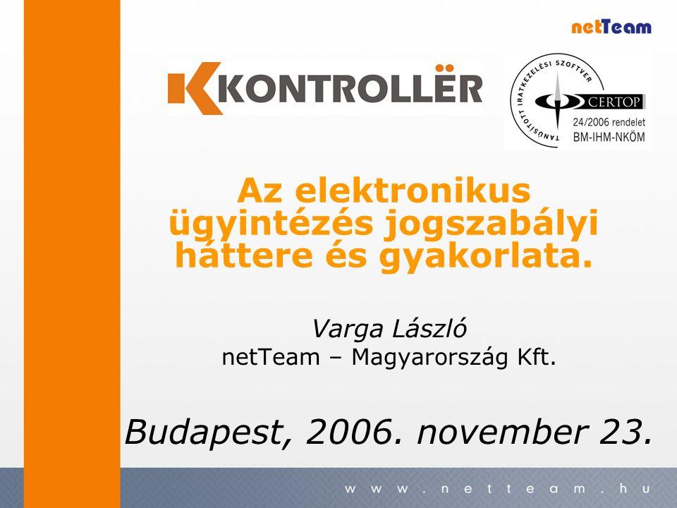 Varga László netTeam – Magyarország Kft. Budapest, 2006. november 23. Az elektronikus ügyintézés jogszabályi háttere és gyakorlata.