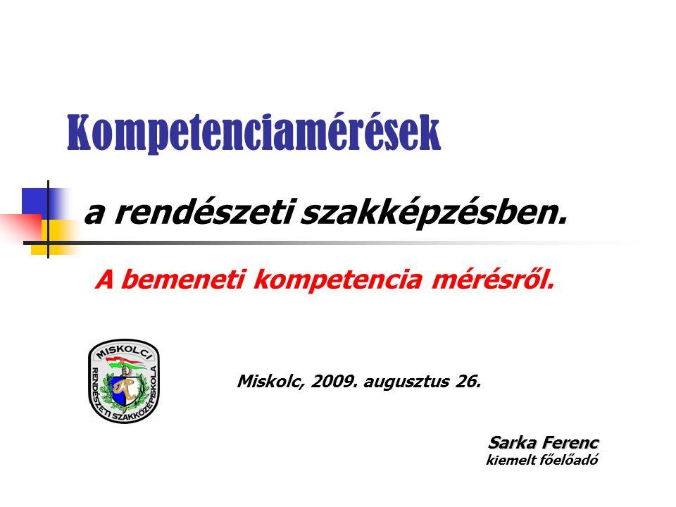 Kompetenciamérések a rendészeti szakképzésben. A bemeneti kompetencia mérésről. Miskolc, 2009. augusztus 26. Sarka Ferenc kiemelt főelőadó
