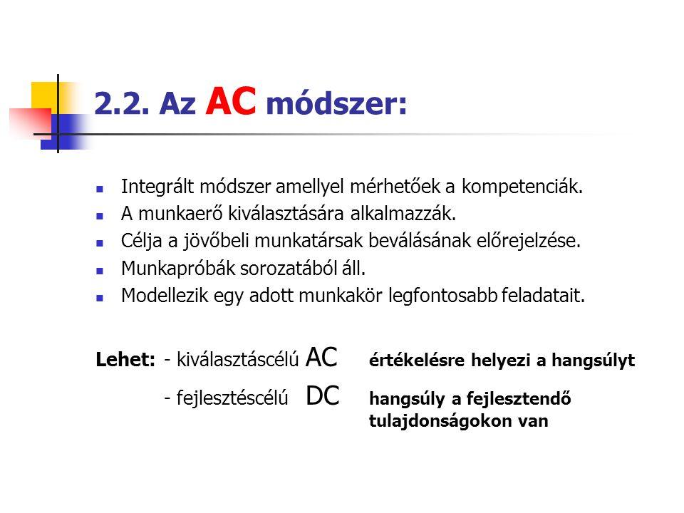 2.2. Az AC módszer:  Integrált módszer amellyel mérhetőek a kompetenciák.  A munkaerő kiválasztására alkalmazzák.  Célja a jövőbeli munkatársak bev